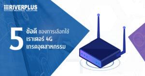 5 ข้อดีของการเลือกใช้เราเตอร์ 4G เกรดอุตสาหกรรม