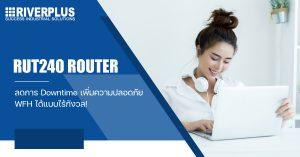 RUT240 Router : ลดการ Downtime เพิ่มความปลอดภัย WFH ได้แบบไร้กังวล!